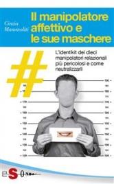 IL MANIPOLATORE AFFETTIVO E LE SUE MASCHERE (EBOOK) L'identikit dei dieci manipolatori relazionali più pericolosi e come neutralizzarli di Cinzia Mammoliti