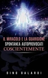 IL MIRACOLO E LA GUARIGIONE SPONTANEA AUTOPROVOCATI COSCIENTEMENTE (EBOOK) di Dino Galardi