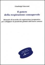 IL POTERE DELLA RESPIRAZIONE CONSAPEVOLE Manuale di tecniche di respirazione terapeutica per sviluppare la positività globale dell'essere umano di Gianluigi Giacconi