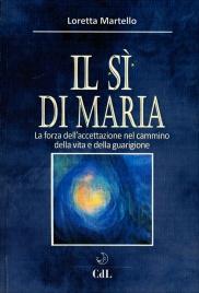 IL SI DI MARIA La forza dell'accettazione nel cammino della vita e della guarigione di Loretta Martello