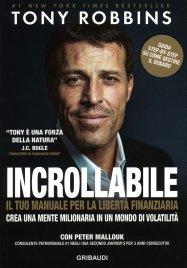 INCROLLABILE - IL TUO MANUALE PER LA LIBERTà FINANZIARIA Crea una mente milionaria in un mondo di volatilità di Anthony Robbins