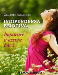 INDIPENDENZA EMOTIVA (EBOOK) Imparare a essere felici di Giacomo Papasidero
