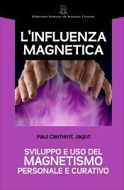 L'INFLUENZA MAGNETICA Sviluppo e uso del magnetismo personale e curativo di Paul Clement Jagot
