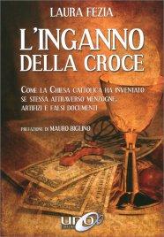 L'INGANNO DELLA CROCE Come la Chiesa Cattolica ha inventato se stessa attraverso menzogne, artifizi e falsi documenti di Laura Fezia