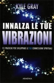 INNALZA LE TUE VIBRAZIONI 111 pratiche per aumentare le tue connessioni spirituali di Kyle Gray