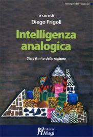 INTELLIGENZA ANALOGICA Oltre il mito della ragione di a cura di Diego Frigoli