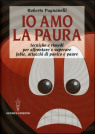 IO AMO LA PAURA Tecniche e rimedi naturali per affrontare e superare fobie, attacchi di panico e paure di Roberto Pagnanelli