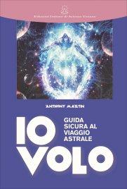 IO VOLO - GUIDA SICURA AL VIAGGIO ASTRALE di Anthony Martin