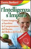 L'INTELLIGENZA S'IMPARA Come insegnare ai bambini la Comprensione del Buono, del Bello e del Vero di Emma Barducci