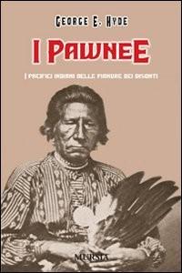 I PAWNEE I pacifici indiani delle pianure dei bisonti di George Hyde