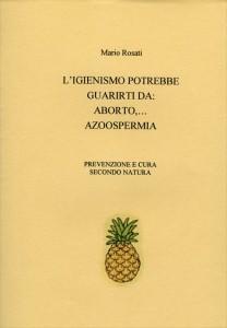 L'IGIENISMO POTREBBE GUARIRTI DA: ABORTO, AZOOSPERMIA Prevenzione e cura secondo natura di Mario Rosati