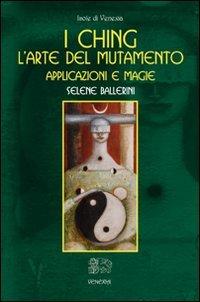I Ching. L'arte del Mutamento. Applicazioni e Magie