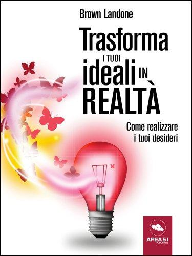Trasforma i Tuoi Ideali in Realtà (eBook)