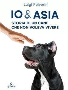 Io & Asia: Storia di un Cane Che Non Voleva Vivere (eBook)