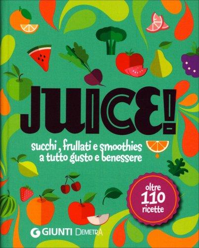 Juice! - Succhi, Frullati e Smoothies a Tutto Gusto e Benessere