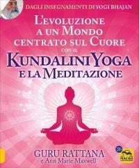 KUNDALINI YOGA E LA MEDITAZIONE L'evoluzione a un mondo centrato sul cuore di Guru Rattana