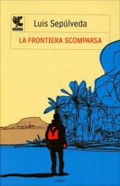 LA FRONTIERA SCOMPARSA Un viaggio avventuroso alla ricerca delle proprie radici e della libertà di Luis Sepulveda