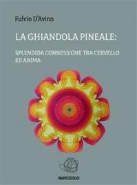 LA GHIANDOLA PINEALE (EBOOK) La splendida connessione tra cervello e anima di Fulvio D'Avino