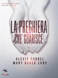 LA PREGHIERA CHE GUARISCE (EBOOK) di Alexis Carrel, Mary Baker Eddy