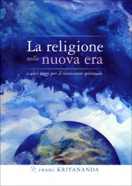 LA RELIGIONE NELLA NUOVA ERA E altri saggi per il ricercatore spirituale di Swami Kriyananda