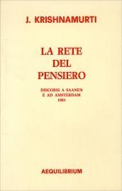 LA RETE DEL PENSIERO Discorsi a Saanen e ad Amsterdam 1981 di Jiddu Krishnamurti