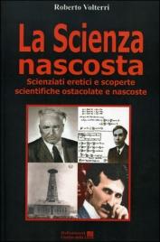 LA SCIENZA NASCOSTA Scienziati eretici e scoperte scientifiche ostacolate e nascoste di Roberto Volterri
