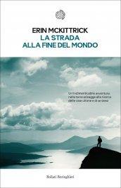 LA STRADA ALLA FINE DEL MONDO (EBOOK) Un lungo viaggio nelle terre estreme. Una grande avventura. Una storia senza tempo di Erin McKittrick