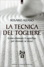 LA TECNICA DEL TOGLIERE Come eliminare il superfluo per ritrovare se stessi di Rosario Alfano
