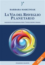 LA VIA DEL RISVEGLIO PLANETARIO (EBOOK) Saggezza Pleiadiana per l'evoluzione Umana di Barbara Marciniak