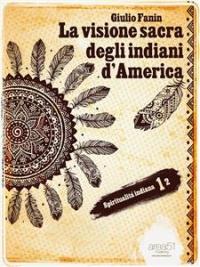 LA VISIONE SACRA DEGLI INDIANI D'AMERICA (EBOOK) Spiritualità Indiana 1 di Giulio Fanin