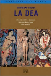 LA DEA Creazione, fertilità e abbondanza - La sovranità della donna - Miti e archetipi di Shahrukh Husain