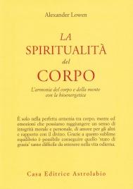 LA SPIRITUALITà DEL CORPO L'armonia del corpo e della mente con la bioenergetica di Alexander Lowen