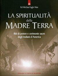 LA SPIRITUALITà DELLA MADRE TERRA Riti di potere e cerimonie sacre degli Indiani d'America di Ed McGaa Eagle Man