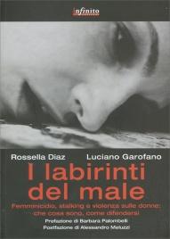 I LABIRINTI DEL MALE Femmicidio, stalking e violenza sulle donne: che cosa sono, come difendersi di Rossella Diaz