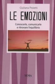 LE EMOZIONI Conoscerle, comunicarle e ritrovare l'equilibrio di Giuliana Proietti