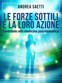 LE FORZE SOTTILI E LA LORO AZIONE (EBOOK) Contributo alla medicina psicosomatica di Andrea Saetti