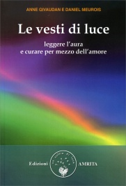 LE VESTI DI LUCE Leggere l'Aura e curare per mezzo dell'Amore di Anne Givaudan, Daniel Meurois