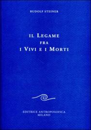 IL LEGAME FRA I VIVI E I MORTI Sette conferenze tenute in diverse città dal 16 Febbraio al 3 Dicembre 1916 di Rudolf Steiner