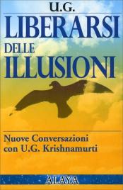 LIBERARSI DELLE ILLUSIONI Nuove conversazioni con U. G. Krishnamurti di U.G. Krishnamurti