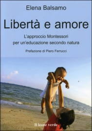 LIBERTà E AMORE L'approccio Montessori per un'educazione secondo natura di Elena Balsamo