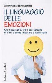 IL LINGUAGGIO DELLE EMOZIONI Che cosa sono, che cosa cercano di dirci e come imparare a governarle di Beatrice Piermartini