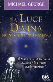 LA LUCE DIVINA NON VIENE MAI MENO Il Maestro Saint Germain, Nesara e la Grande Trasformazione di Michael George