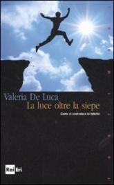 LA LUCE OLTRE LA SIEPE Come si costruisce la felicità di De Luca Valeria