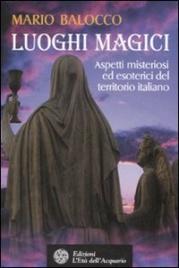 LUOGHI MAGICI Aspetti misteriosi ed esoterici del territorio italiano di Mario Balocco