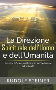 LA DIREZIONE SPIRITUALE DELL'UOMO E DELL'UMANITà (EBOOK) Ricerche di Scienza dello Spirito sull'evoluzione dell'umanità di Rudolf Steiner