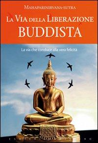 LA VIA DELLA LIBERAZIONE BUDDISTA La via che conduce alla vera felicità di Mahaparinirvana-Sutra