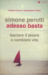 ADESSO BASTA Lasciare il lavoro e cambiare vita. Superare le paure e riguadagnare il tempo di Simone Perotti