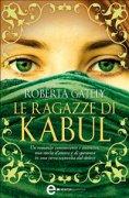 LE RAGAZZE DI KABUL (EBOOK) Un romanzo commovente e autentico, una storia d'amore e di speranza in una terra sconvolta dal dolore di Roberta Gately