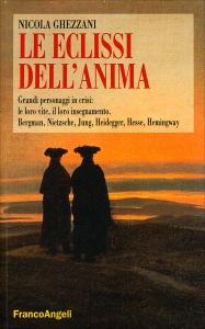 LE ECLISSI DELL'ANIMA Grandi personaggi in crisi: le loro vite, il loro insegnamento. Bergman, Nietzsche, Jung, Heidegger, Hesse, Hemingway di Nicola Ghezzani