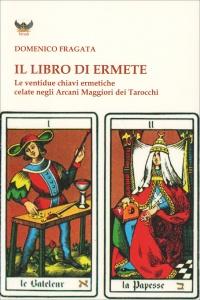 IL LIBRO DI ERMETE Le ventidue chiavi ermetiche celate negli arcani maggiori dei tarocchi di Domenico Fragata